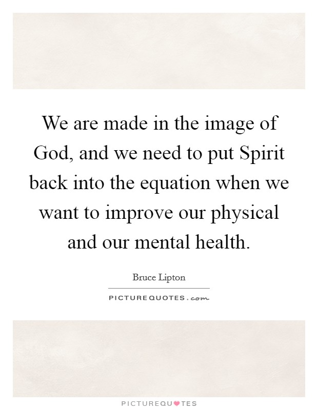 We are made in the image of God, and we need to put Spirit back into the equation when we want to improve our physical and our mental health Picture Quote #1