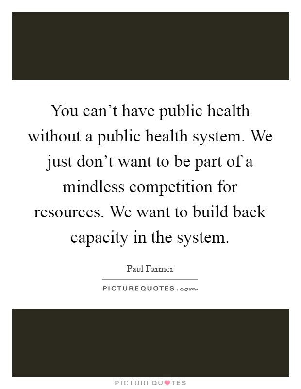 You can't have public health without a public health system. We just don't want to be part of a mindless competition for resources. We want to build back capacity in the system Picture Quote #1