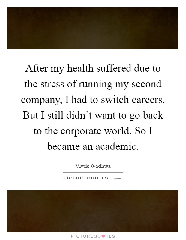 After my health suffered due to the stress of running my second company, I had to switch careers. But I still didn't want to go back to the corporate world. So I became an academic Picture Quote #1