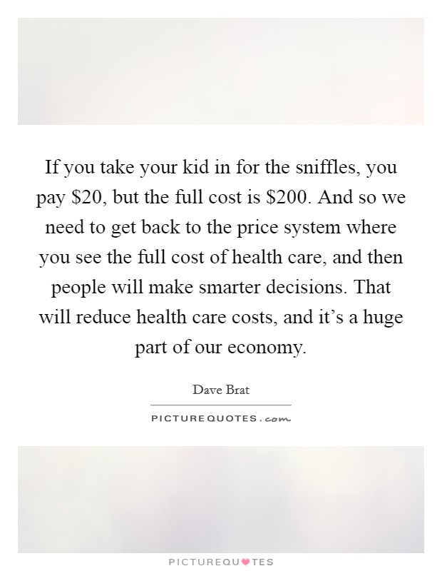 If you take your kid in for the sniffles, you pay $20, but the full cost is $200. And so we need to get back to the price system where you see the full cost of health care, and then people will make smarter decisions. That will reduce health care costs, and it's a huge part of our economy Picture Quote #1