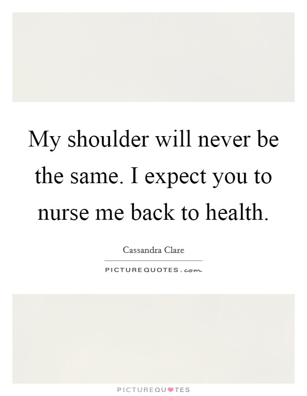 My shoulder will never be the same. I expect you to nurse me back to health Picture Quote #1