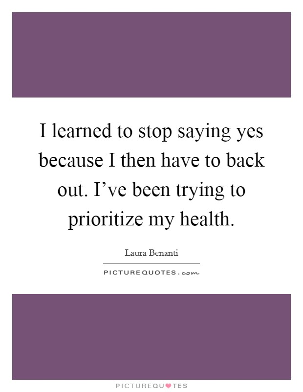 I learned to stop saying yes because I then have to back out. I've been trying to prioritize my health Picture Quote #1