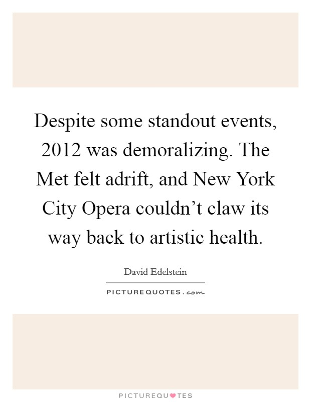Despite some standout events, 2012 was demoralizing. The Met felt adrift, and New York City Opera couldn't claw its way back to artistic health Picture Quote #1