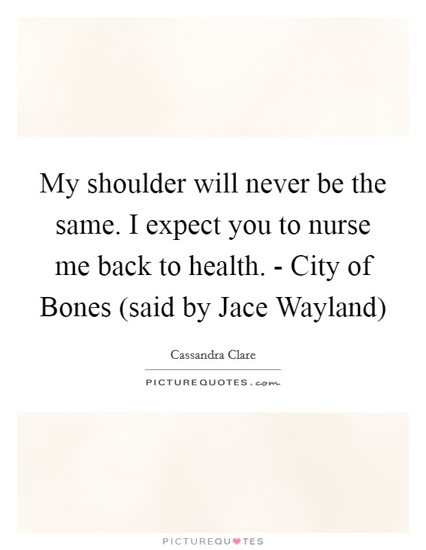 My shoulder will never be the same. I expect you to nurse me back to health. - City of Bones (said by Jace Wayland) Picture Quote #1