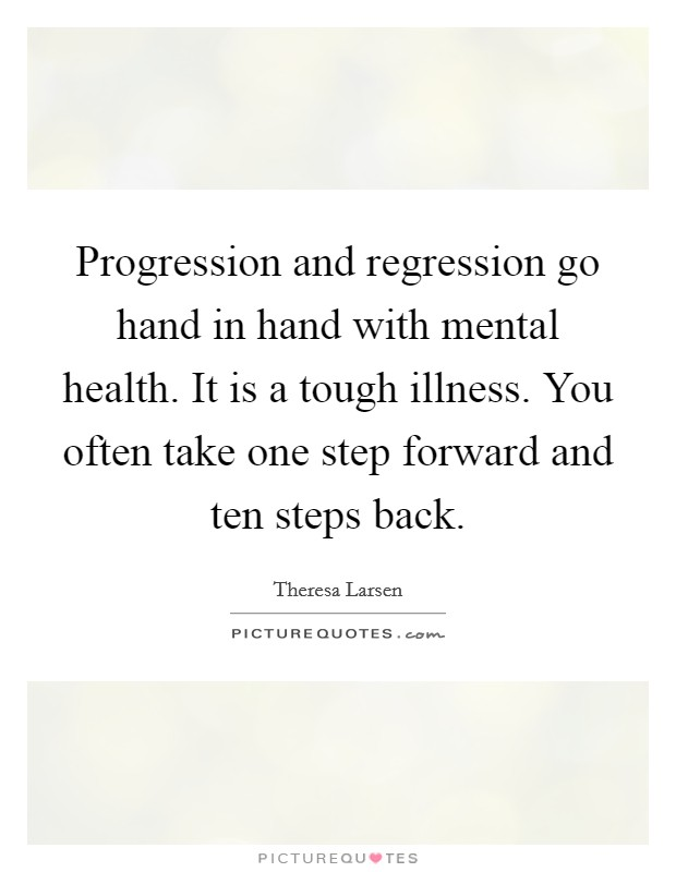 Progression and regression go hand in hand with mental health. It is a tough illness. You often take one step forward and ten steps back Picture Quote #1