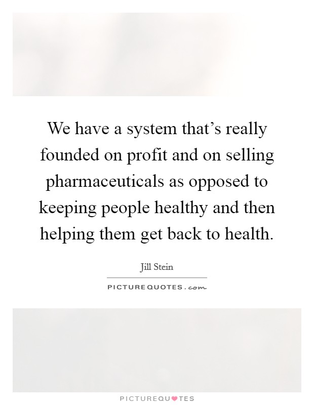 We have a system that's really founded on profit and on selling pharmaceuticals as opposed to keeping people healthy and then helping them get back to health Picture Quote #1
