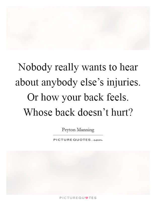 Nobody really wants to hear about anybody else's injuries. Or how your back feels. Whose back doesn't hurt? Picture Quote #1