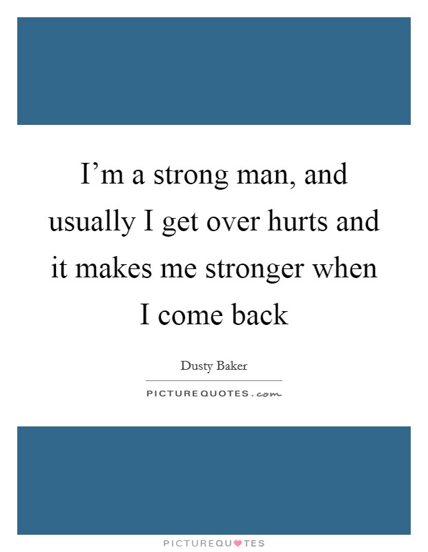 I'm a strong man, and usually I get over hurts and it makes me stronger when I come back Picture Quote #1