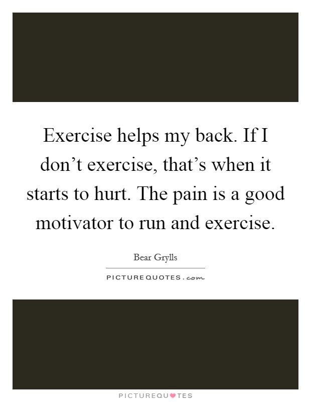 Exercise helps my back. If I don't exercise, that's when it starts to hurt. The pain is a good motivator to run and exercise Picture Quote #1