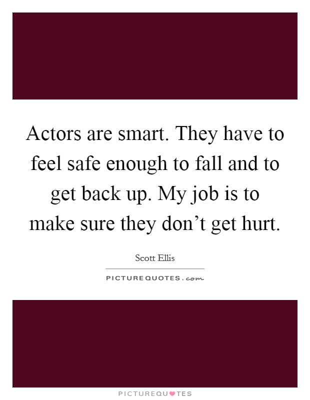 Actors are smart. They have to feel safe enough to fall and to get back up. My job is to make sure they don't get hurt Picture Quote #1
