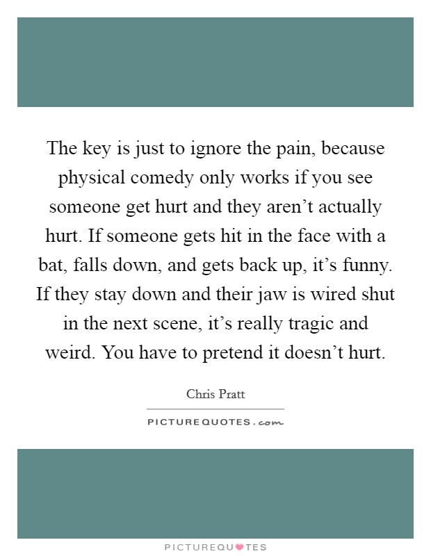 The key is just to ignore the pain, because physical comedy only works if you see someone get hurt and they aren't actually hurt. If someone gets hit in the face with a bat, falls down, and gets back up, it's funny. If they stay down and their jaw is wired shut in the next scene, it's really tragic and weird. You have to pretend it doesn't hurt Picture Quote #1