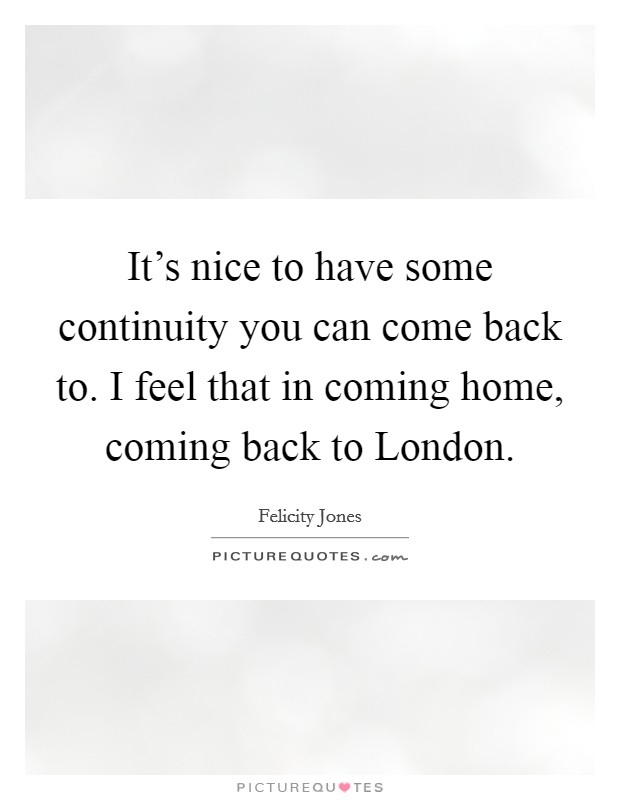 It's nice to have some continuity you can come back to. I feel that in coming home, coming back to London Picture Quote #1