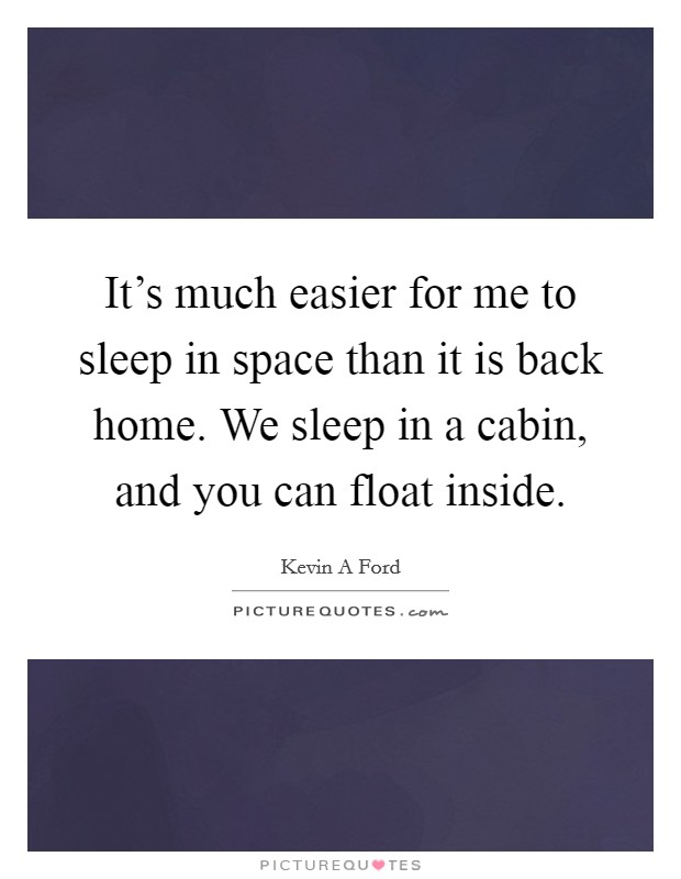 It's much easier for me to sleep in space than it is back home. We sleep in a cabin, and you can float inside Picture Quote #1