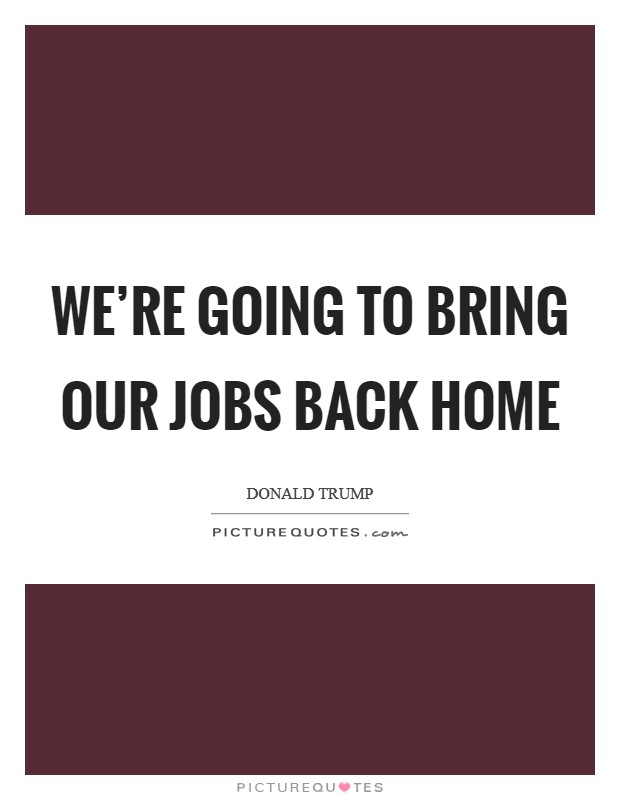 We're going to bring our jobs back home Picture Quote #1