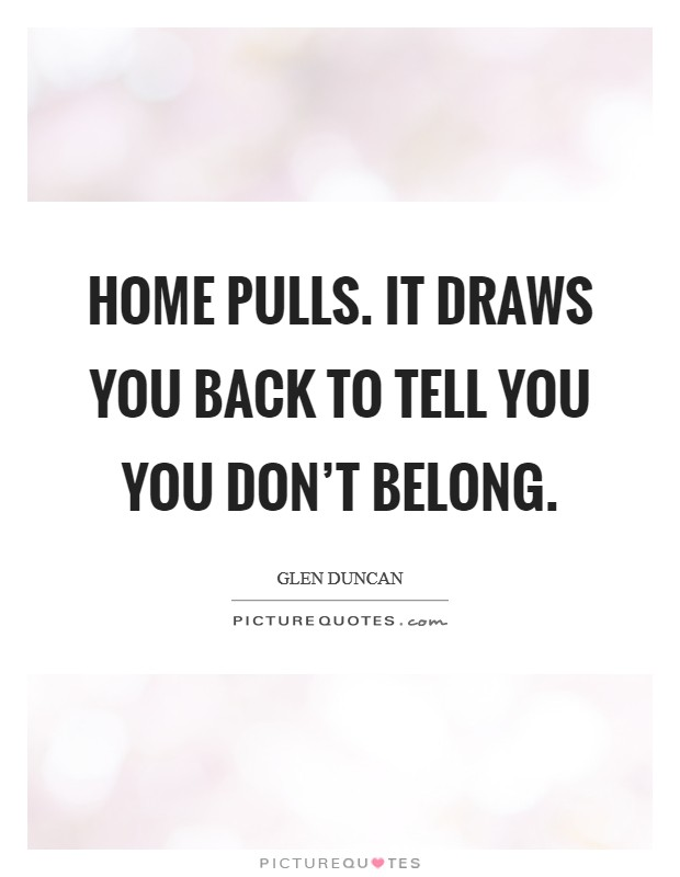 Home pulls. It draws you back to tell you you don't belong Picture Quote #1