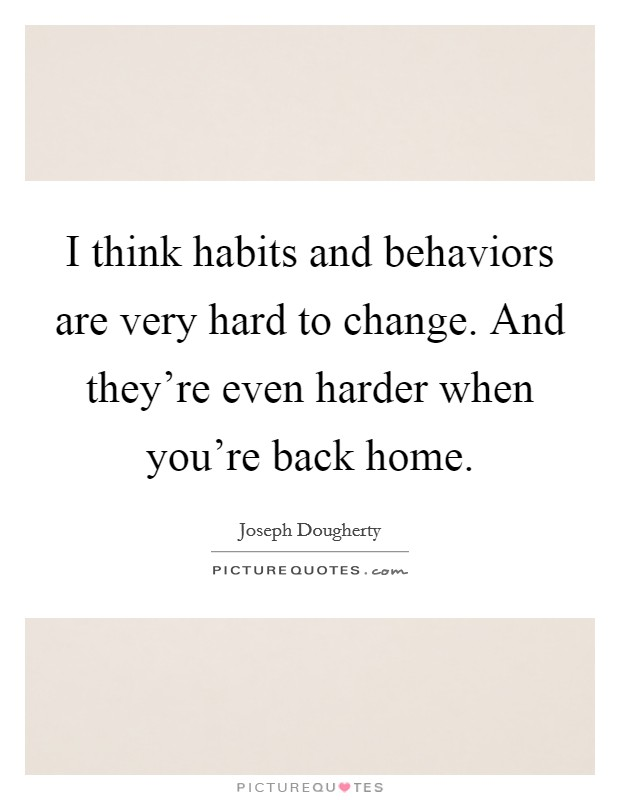I think habits and behaviors are very hard to change. And they're even harder when you're back home Picture Quote #1