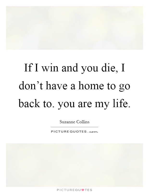 If I win and you die, I don't have a home to go back to. you are my life Picture Quote #1