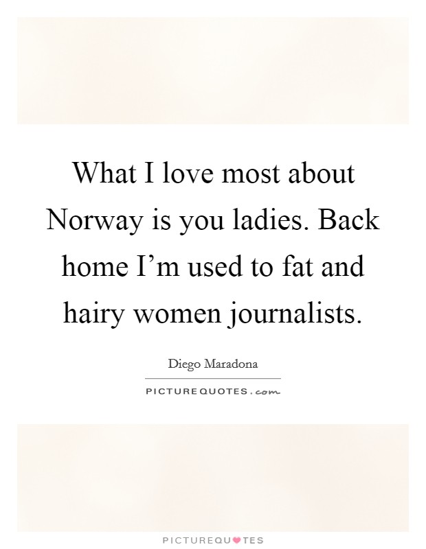 What I love most about Norway is you ladies. Back home I'm used to fat and hairy women journalists Picture Quote #1