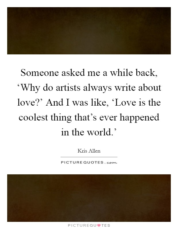 Someone asked me a while back, 'Why do artists always write about love?' And I was like, 'Love is the coolest thing that's ever happened in the world.' Picture Quote #1