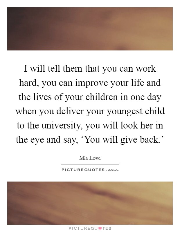 I will tell them that you can work hard, you can improve your life and the lives of your children in one day when you deliver your youngest child to the university, you will look her in the eye and say, 'You will give back.' Picture Quote #1