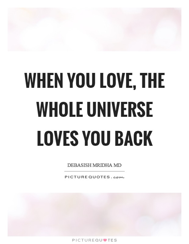 When you love, the whole universe loves you back Picture Quote #1