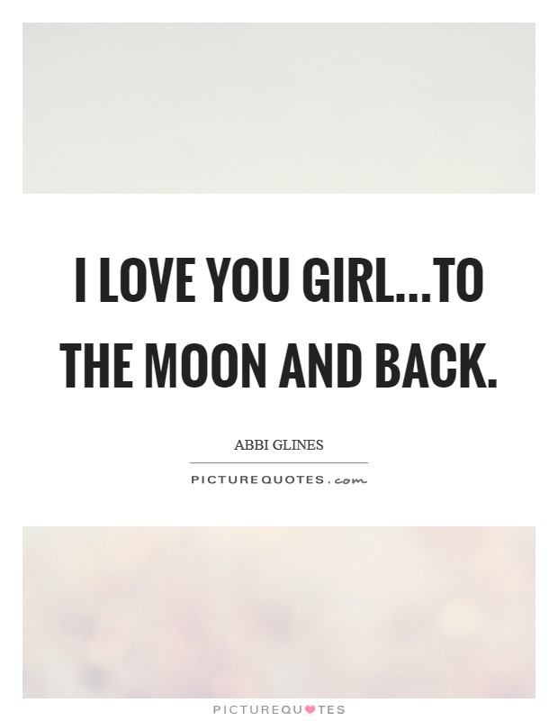 I love you girl...to the moon and back Picture Quote #1