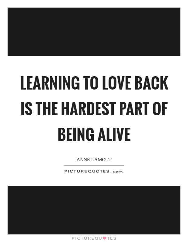 Learning to love back is the hardest part of being alive Picture Quote #1
