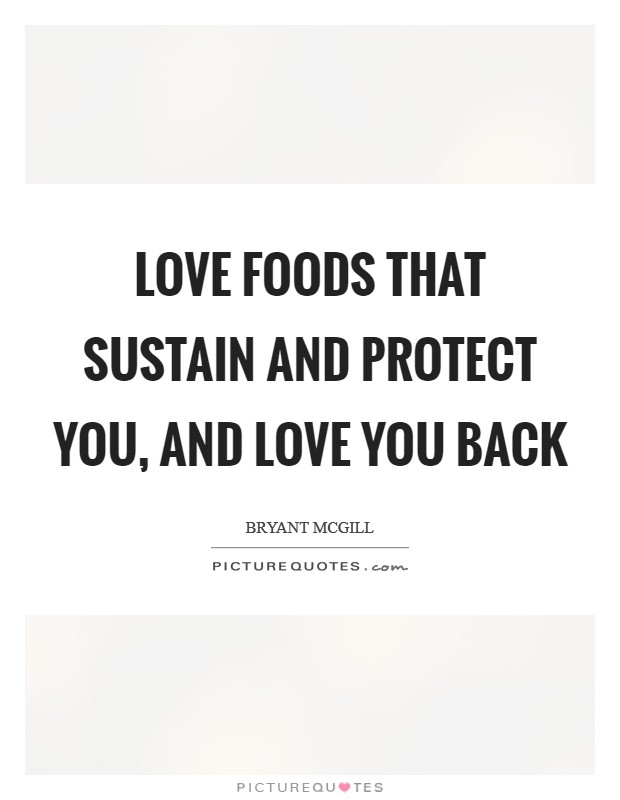 Love foods that sustain and protect you, and love you back Picture Quote #1