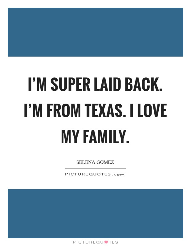 I'm super laid back. I'm from Texas. I love my family Picture Quote #1