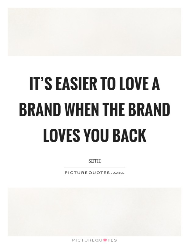 It's easier to love a brand when the brand loves you back Picture Quote #1