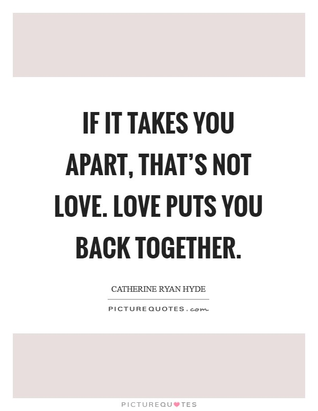 If it takes you apart, that's not love. Love puts you back together Picture Quote #1