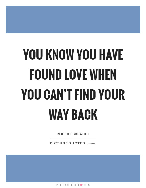 You know you have found love when you can't find your way back Picture Quote #1