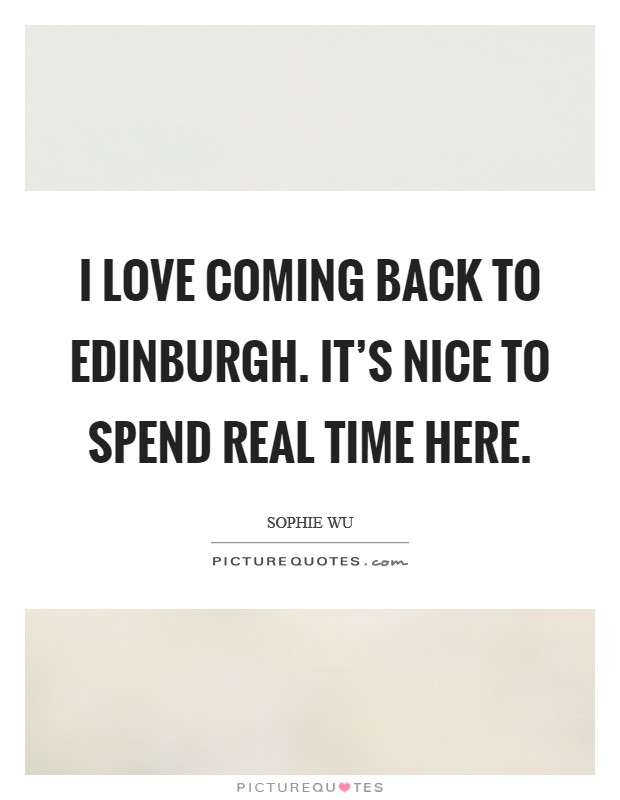 I love coming back to Edinburgh. It's nice to spend real time here Picture Quote #1