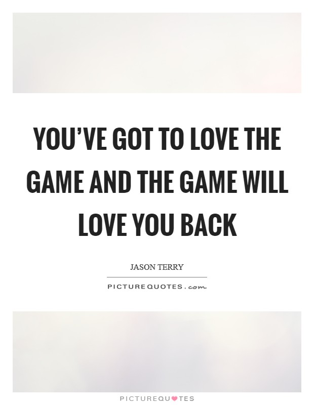 You've got to love the game and the game will love you back Picture Quote #1