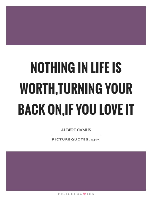 Nothing in life is worth,turning your back on,if you love it Picture Quote #1
