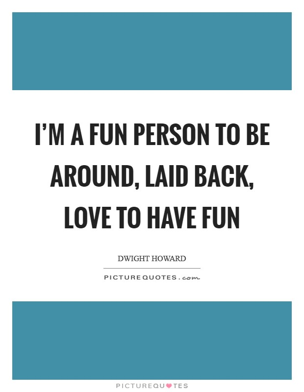 I'm a fun person to be around, laid back, love to have fun Picture Quote #1