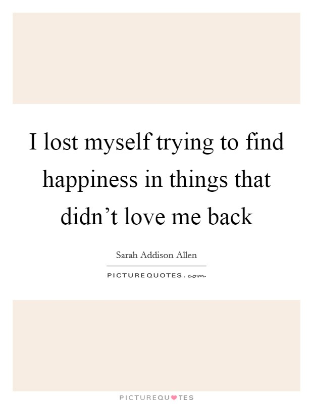 I lost myself trying to find happiness in things that didn't love me back Picture Quote #1