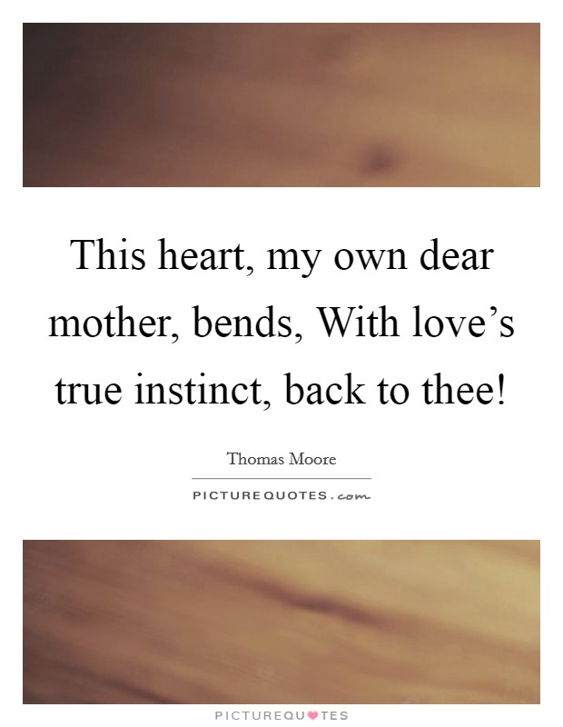 This heart, my own dear mother, bends, With love's true instinct, back to thee! Picture Quote #1