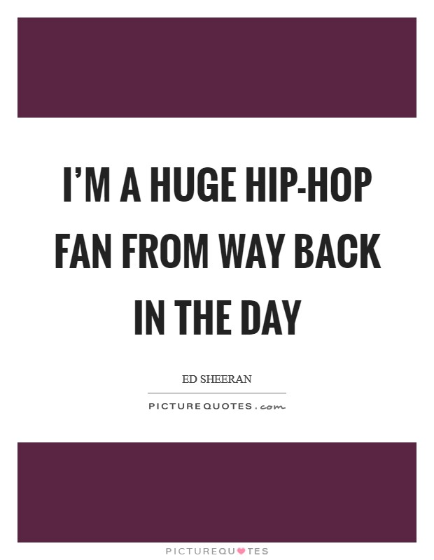 I'm a huge hip-hop fan from way back in the day Picture Quote #1
