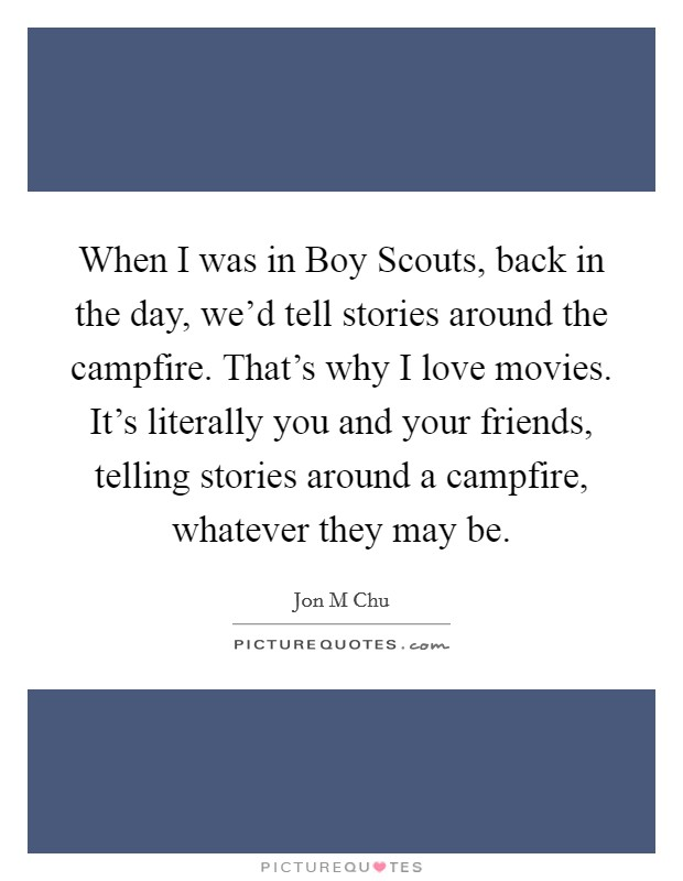 When I was in Boy Scouts, back in the day, we'd tell stories around the campfire. That's why I love movies. It's literally you and your friends, telling stories around a campfire, whatever they may be Picture Quote #1