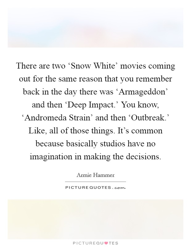 There are two 'Snow White' movies coming out for the same reason that you remember back in the day there was 'Armageddon' and then 'Deep Impact.' You know, 'Andromeda Strain' and then 'Outbreak.' Like, all of those things. It's common because basically studios have no imagination in making the decisions Picture Quote #1