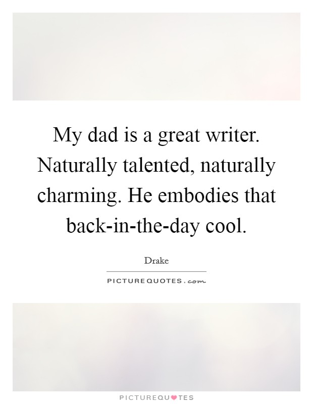 My dad is a great writer. Naturally talented, naturally charming. He embodies that back-in-the-day cool Picture Quote #1