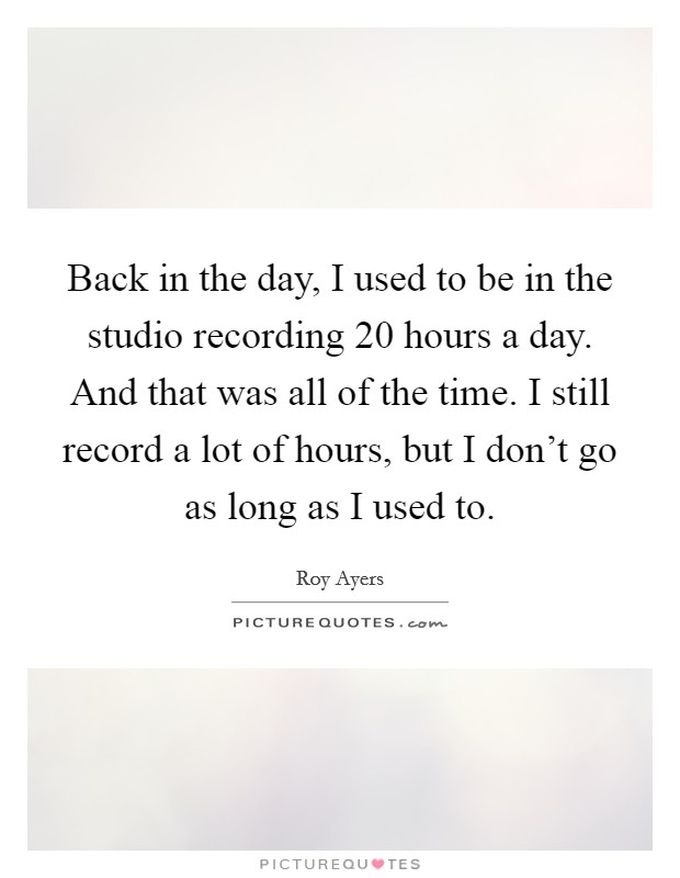 Back in the day, I used to be in the studio recording 20 hours a day. And that was all of the time. I still record a lot of hours, but I don't go as long as I used to. Picture Quote #1