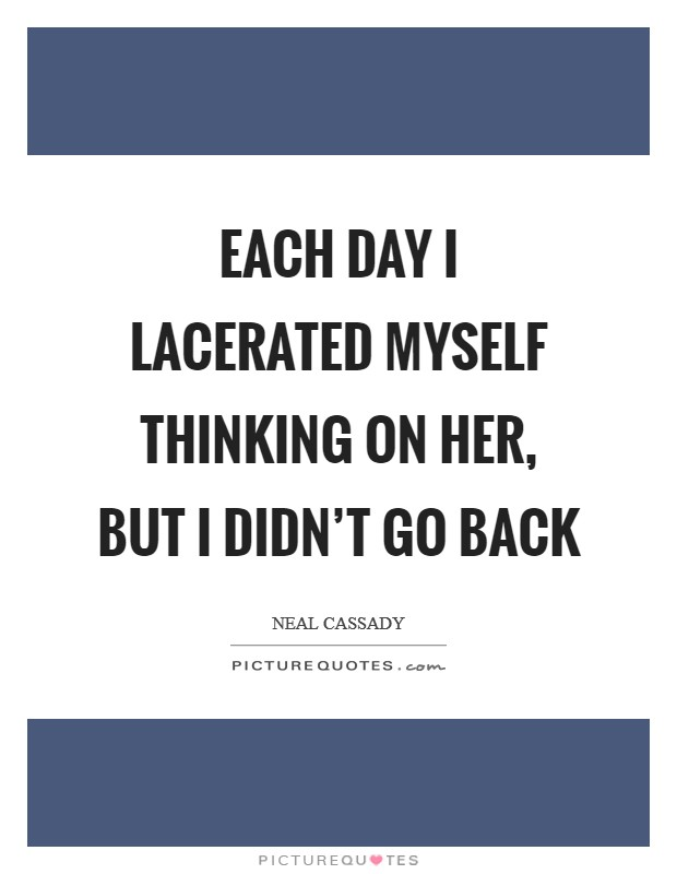 Each day I lacerated myself thinking on her, but I didn't go back Picture Quote #1