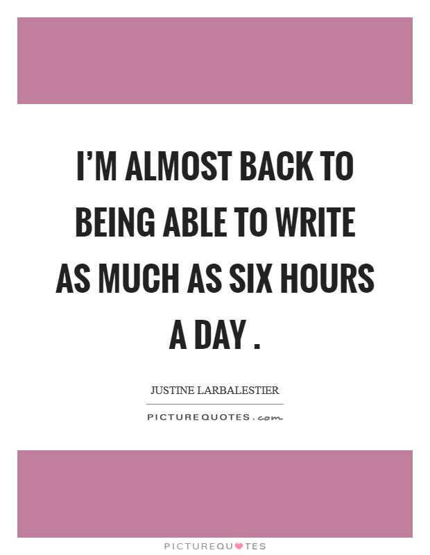 I'm almost back to being able to write as much as six hours a day  Picture Quote #1