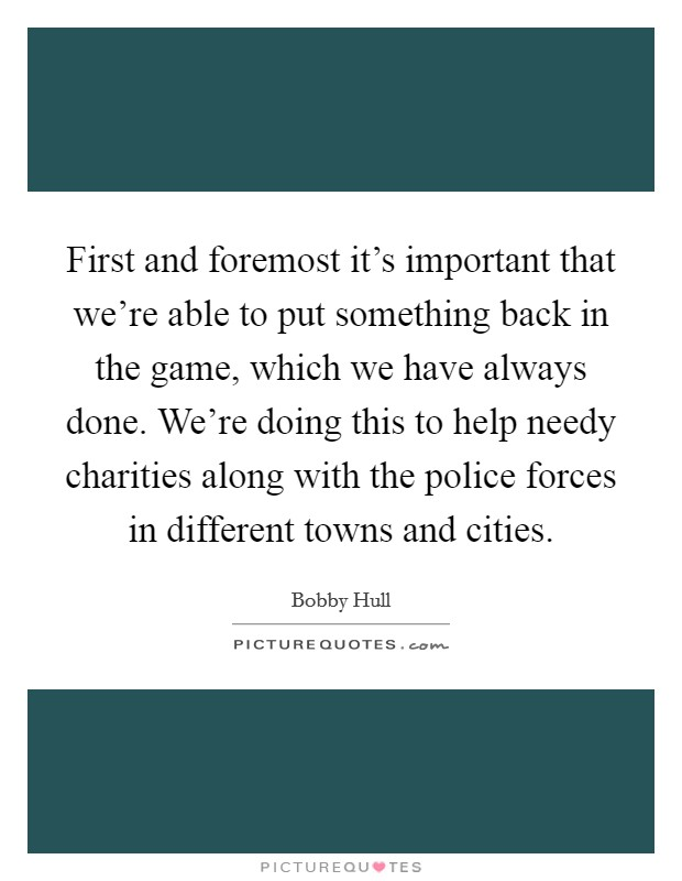 First and foremost it's important that we're able to put something back in the game, which we have always done. We're doing this to help needy charities along with the police forces in different towns and cities Picture Quote #1