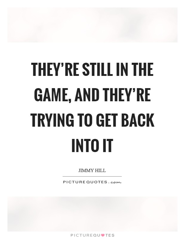 They're still in the game, and they're trying to get back into it Picture Quote #1