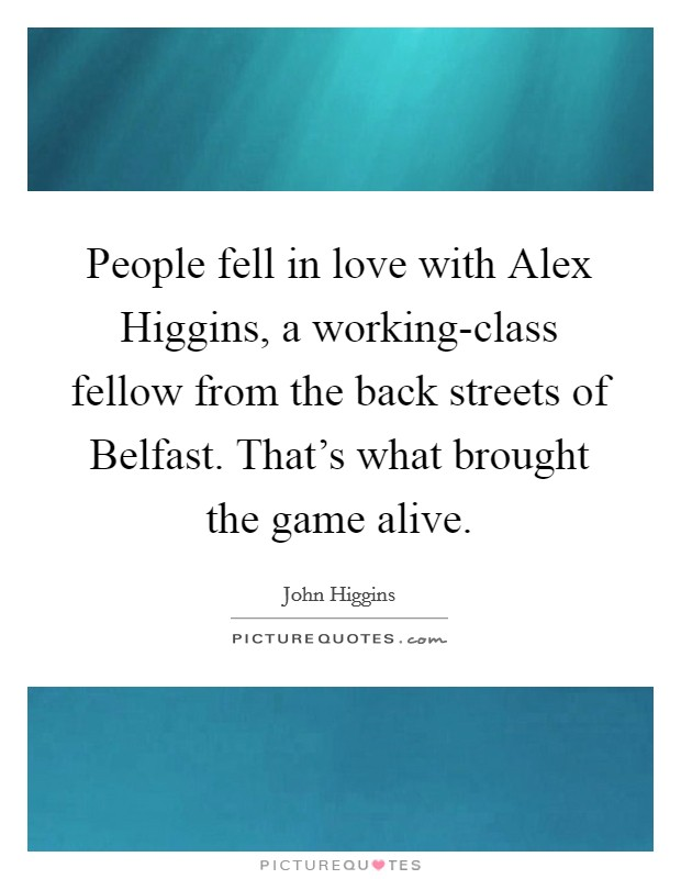 People fell in love with Alex Higgins, a working-class fellow from the back streets of Belfast. That's what brought the game alive Picture Quote #1