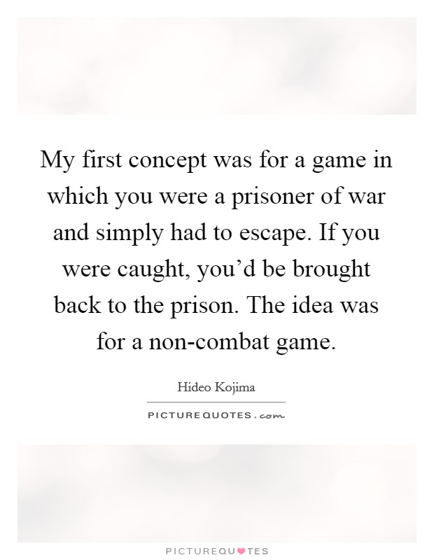 My first concept was for a game in which you were a prisoner of war and simply had to escape. If you were caught, you'd be brought back to the prison. The idea was for a non-combat game. Picture Quote #1