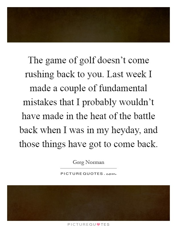 The game of golf doesn't come rushing back to you. Last week I made a couple of fundamental mistakes that I probably wouldn't have made in the heat of the battle back when I was in my heyday, and those things have got to come back Picture Quote #1